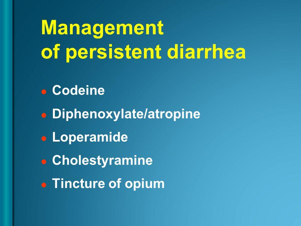 Management of persistent diarrhea Codeine Diphenoxylate/atropine Loperamide Cholestyramine Tincture of opium