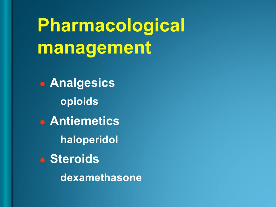 Analgesics opioids Antiemetics haloperidol Steroids dexamethasone Pharmacological management