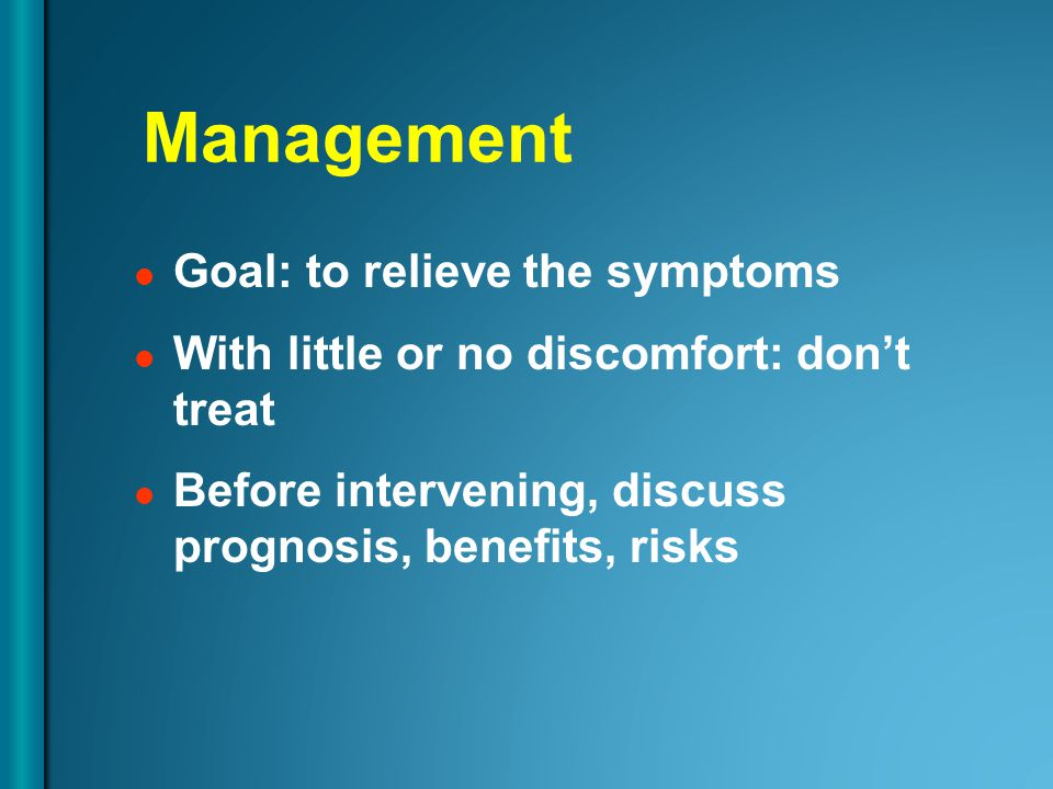 Management Goal: to relieve the symptoms With little or no discomfort: don't treat Before intervening, discuss prognosis, benefits, risks