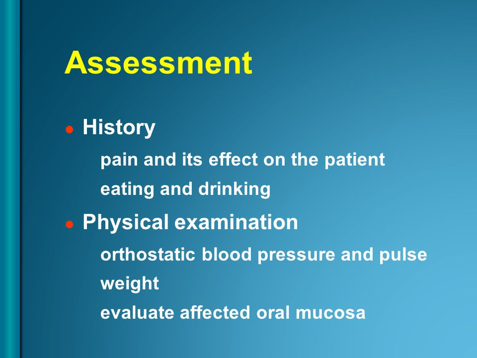 Assessment History pain and its effect on the patient eating and drinking Physical examination orthostatic blood pressure and pulse weight evaluate affected oral mucosa