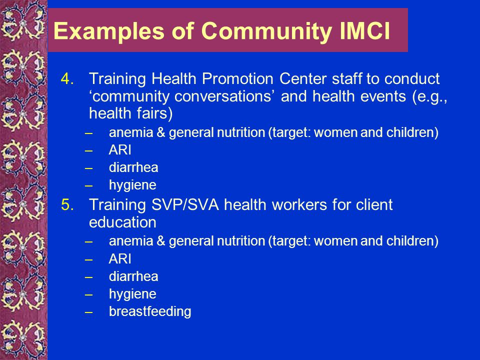 Examples of Community IMCI 6.School health lessons –diarrhea –ARI –hygiene –nutrition –transmission of germs/disease 7.School song competition –winner of best song: Diarrhea 8.Cassette with songbook (songs, skits, fables & poems) –hygiene –diarrhea –importance of staying healthy –healthy habits