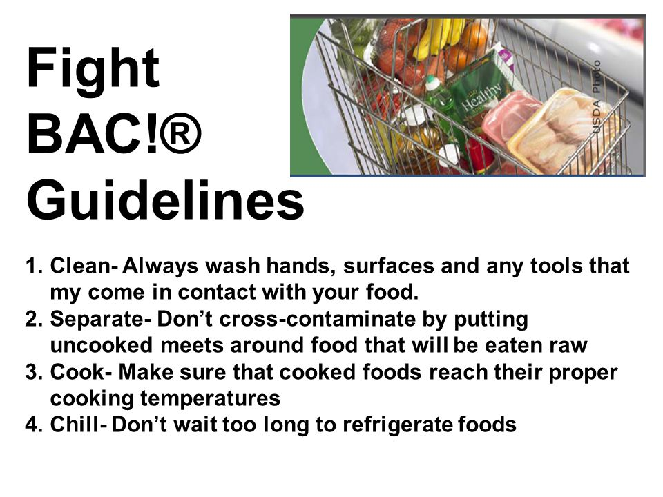 Fight BAC!® Guidelines 1.Clean- Always wash hands, surfaces and any tools that my come in contact with your food. 2.Separate- Don't cross-contaminate