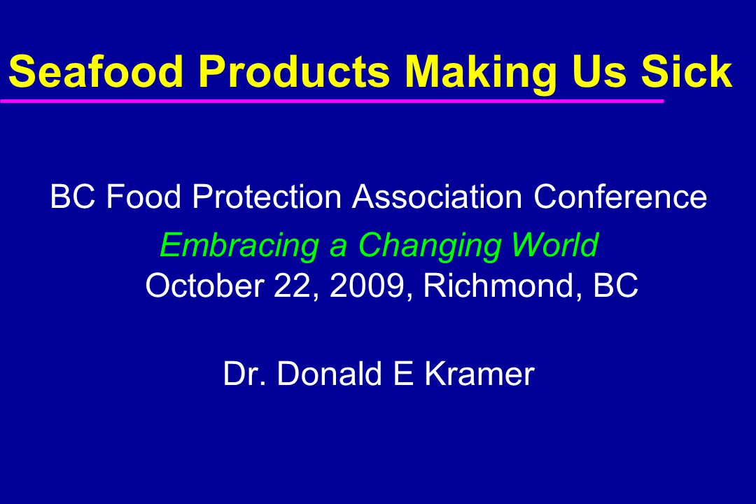 Seafood Products Making Us Sick BC Food Protection Association Conference Embracing a Changing World October 22, 2009, Richmond, BC Dr.