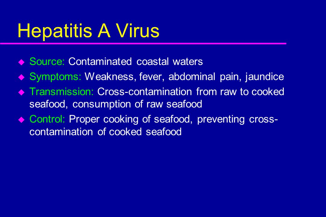 Hepatitis A Virus u Source: Contaminated coastal waters u Symptoms: Weakness, fever, abdominal pain, jaundice u Transmission: Cross-contamination from raw to cooked seafood, consumption of raw seafood u Control: Proper cooking of seafood, preventing cross- contamination of cooked seafood