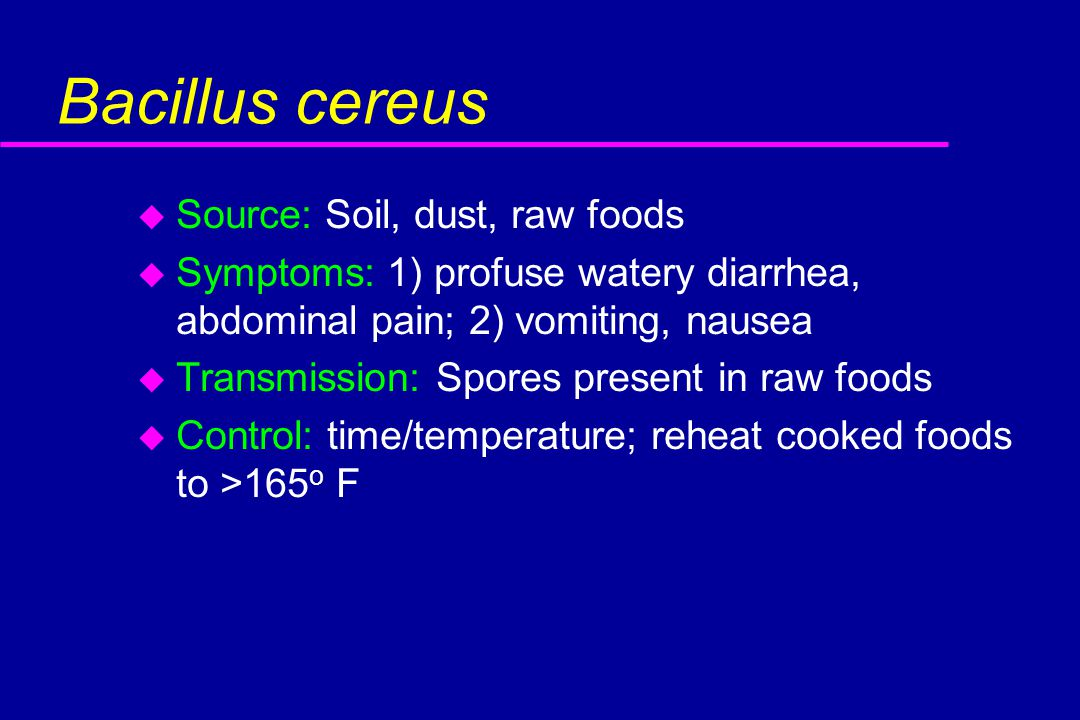 Bacillus cereus u Source: Soil, dust, raw foods u Symptoms: 1) profuse watery diarrhea, abdominal pain; 2) vomiting, nausea u Transmission: Spores present in raw foods u Control: time/temperature; reheat cooked foods to >165 o F