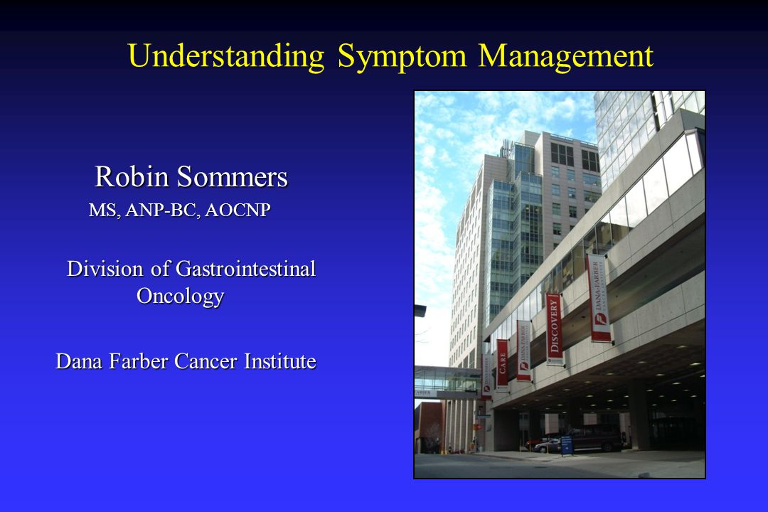 Robin Sommers Robin Sommers MS, ANP-BC, AOCNP MS, ANP-BC, AOCNP Division of Gastrointestinal Oncology Division of Gastrointestinal Oncology Dana Farber Cancer Institute Understanding Symptom Management