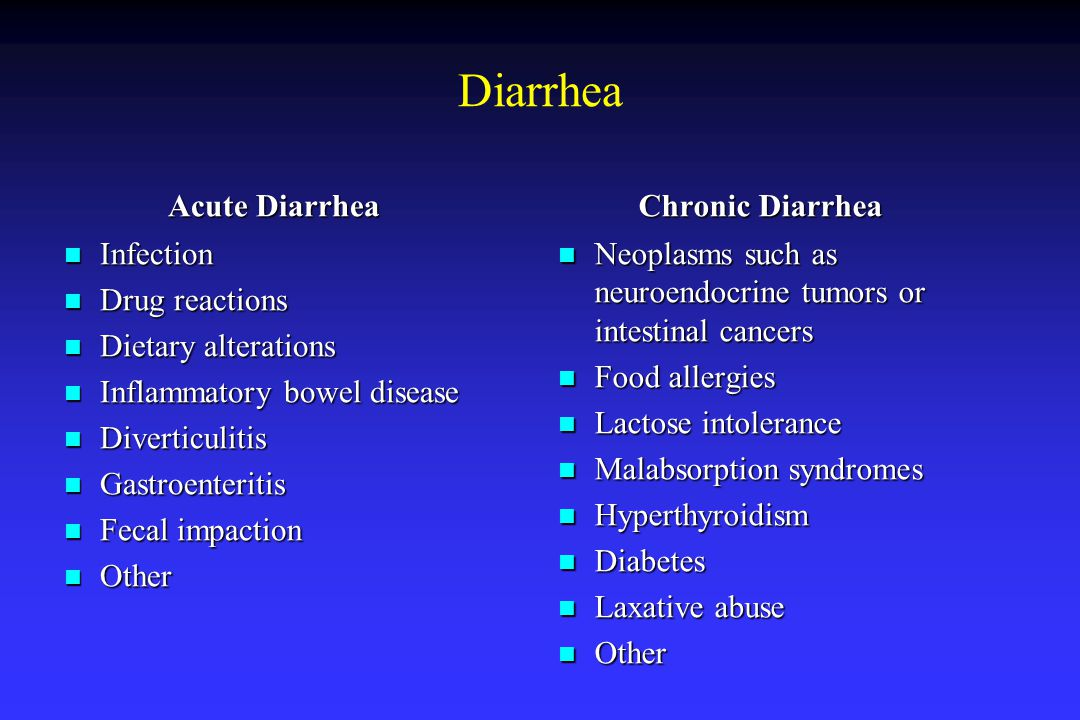 Diarrhea Acute Diarrhea Acute Diarrhea Infection Infection Drug reactions Drug reactions Dietary alterations Dietary alterations Inflammatory bowel disease Inflammatory bowel disease Diverticulitis Diverticulitis Gastroenteritis Gastroenteritis Fecal impaction Fecal impaction Other Other Chronic Diarrhea Chronic Diarrhea Neoplasms such as neuroendocrine tumors or intestinal cancers Neoplasms such as neuroendocrine tumors or intestinal cancers Food allergies Food allergies Lactose intolerance Lactose intolerance Malabsorption syndromes Malabsorption syndromes Hyperthyroidism Hyperthyroidism Diabetes Diabetes Laxative abuse Laxative abuse Other Other