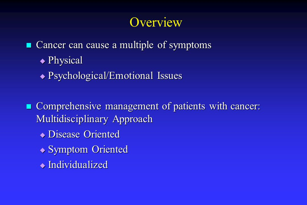 Overview Cancer can cause a multiple of symptoms Cancer can cause a multiple of symptoms  Physical  Psychological/Emotional Issues Comprehensive management of patients with cancer: Multidisciplinary Approach Comprehensive management of patients with cancer: Multidisciplinary Approach  Disease Oriented  Symptom Oriented  Individualized