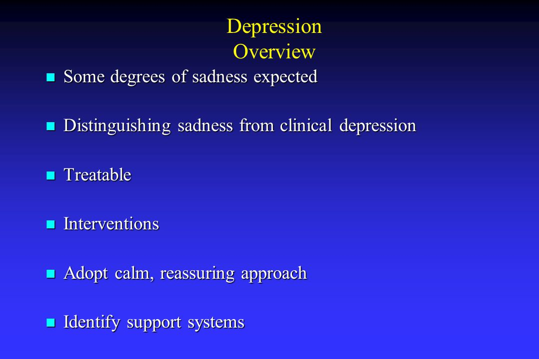 Depression Overview Some degrees of sadness expected Some degrees of sadness expected Distinguishing sadness from clinical depression Distinguishing sadness from clinical depression Treatable Treatable Interventions Interventions Adopt calm, reassuring approach Adopt calm, reassuring approach Identify support systems Identify support systems