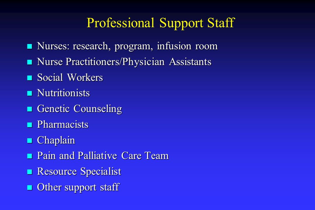 Professional Support Staff Nurses: research, program, infusion room Nurses: research, program, infusion room Nurse Practitioners/Physician Assistants Nurse Practitioners/Physician Assistants Social Workers Social Workers Nutritionists Nutritionists Genetic Counseling Genetic Counseling Pharmacists Pharmacists Chaplain Chaplain Pain and Palliative Care Team Pain and Palliative Care Team Resource Specialist Resource Specialist Other support staff Other support staff