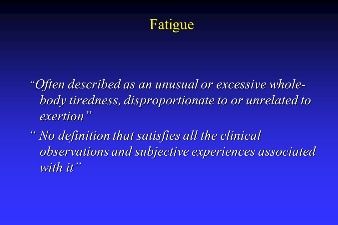 Fatigue Most common and distressing symptom Most common and distressing symptom Multiple factors that can contribute to fatigue: exact pathophysiology unknown Multiple factors that can contribute to fatigue: exact pathophysiology unknown  Cancer  Cancer treatments  Loss of weight  Loss of appetite  Decrease nutritional status  Sleep disturbances  Changes in activity/rest patterns  Drug side effects  Stress, anxiety, and depression