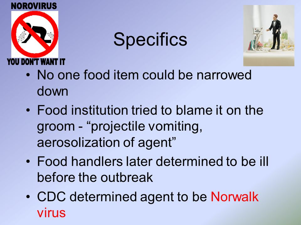 Specifics No one food item could be narrowed down Food institution tried to blame it on the groom - projectile vomiting, aerosolization of agent Food handlers later determined to be ill before the outbreak CDC determined agent to be Norwalk virus