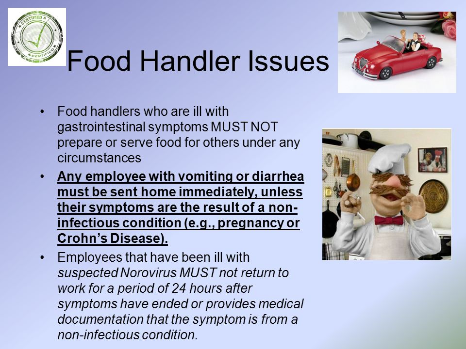 Food Handler Issues Food handlers who are ill with gastrointestinal symptoms MUST NOT prepare or serve food for others under any circumstances Any employee with vomiting or diarrhea must be sent home immediately, unless their symptoms are the result of a non- infectious condition (e.g., pregnancy or Crohn's Disease).