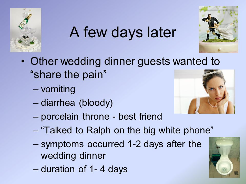 A few days later Other wedding dinner guests wanted to share the pain –vomiting –diarrhea (bloody) –porcelain throne - best friend – Talked to Ralph on the big white phone –symptoms occurred 1-2 days after the wedding dinner –duration of 1- 4 days