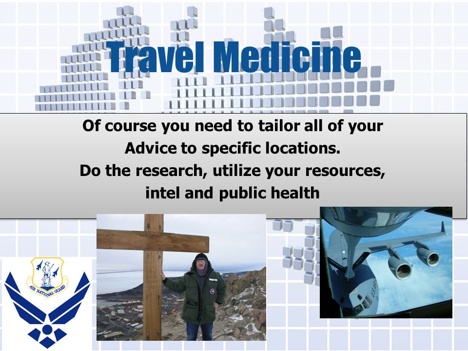 Travel Medicine Of course you need to tailor all of your Advice to specific locations.