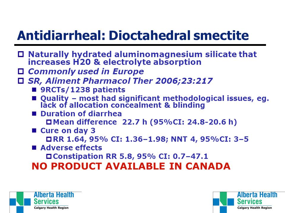 Antidiarrheal: Dioctahedral smectite  Naturally hydrated aluminomagnesium silicate that increases H20 & electrolyte absorption  Commonly used in Europe  SR, Aliment Pharmacol Ther 2006;23:217 9RCTs/1238 patients Quality – most had significant methodological issues, eg.