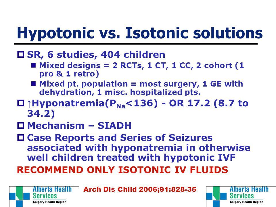 Hypotonic vs. Isotonic solutions  SR, 6 studies, 404 children Mixed designs = 2 RCTs, 1 CT, 1 CC, 2 cohort (1 pro & 1 retro) Mixed pt. population = m