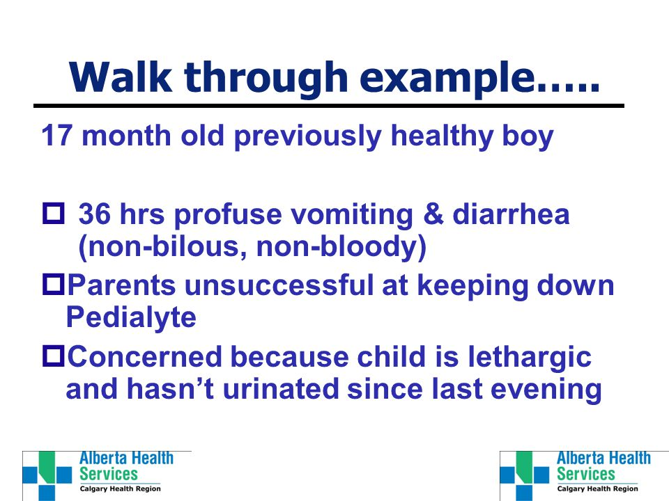 Walk through example….. 17 month old previously healthy boy  36 hrs profuse vomiting & diarrhea (non-bilous, non-bloody)  Parents unsuccessful at ke
