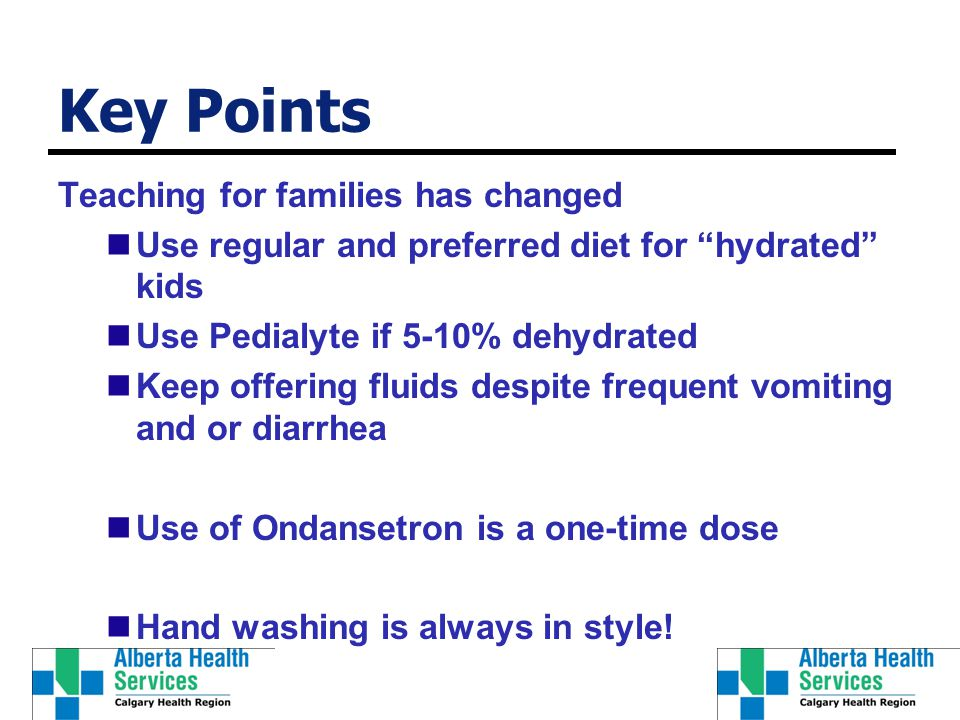 Key Points Teaching for families has changed Use regular and preferred diet for hydrated kids Use Pedialyte if 5-10% dehydrated Keep offering fluids despite frequent vomiting and or diarrhea Use of Ondansetron is a one-time dose Hand washing is always in style!