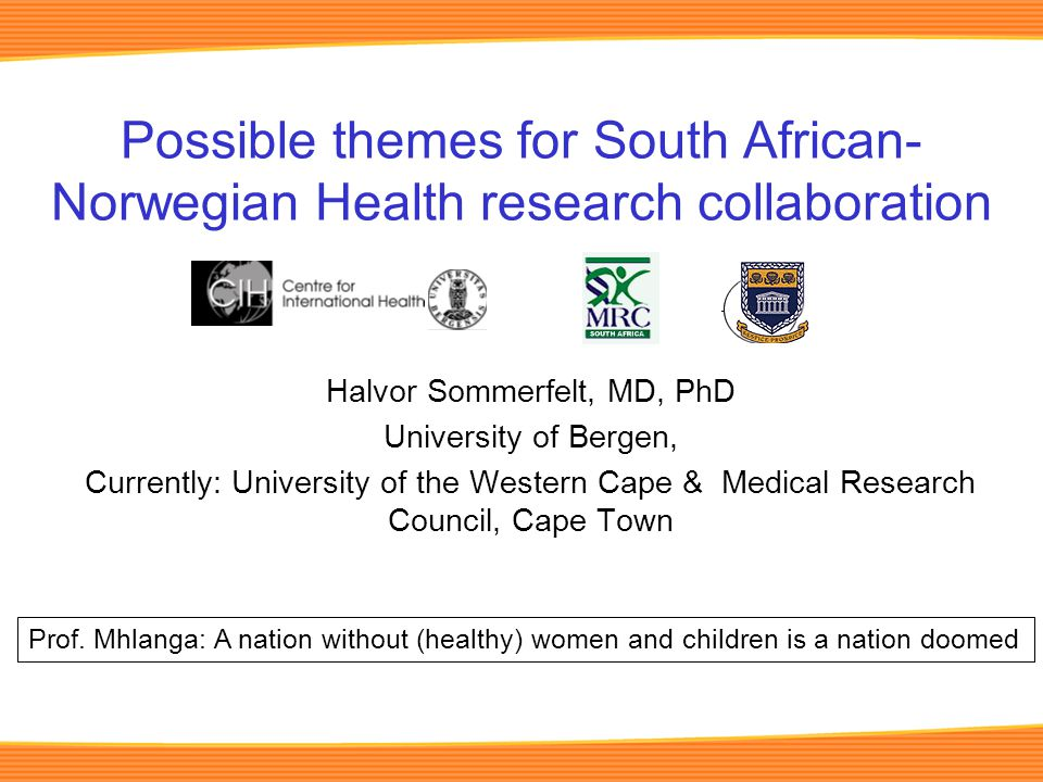 Possible themes for South African- Norwegian Health research collaboration Halvor Sommerfelt, MD, PhD University of Bergen, Currently: University of the Western Cape & Medical Research Council, Cape Town Prof.