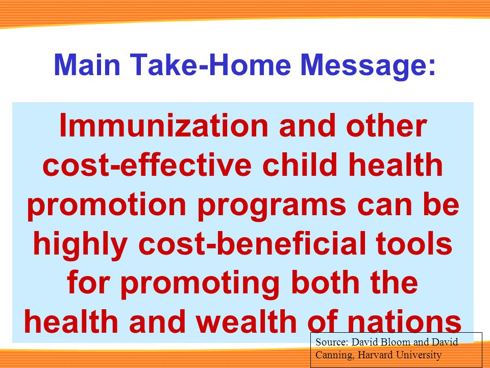 Main Take-Home Message: Immunization and other cost-effective child health promotion programs can be highly cost-beneficial tools for promoting both the health and wealth of nations Source: David Bloom and David Canning, Harvard University