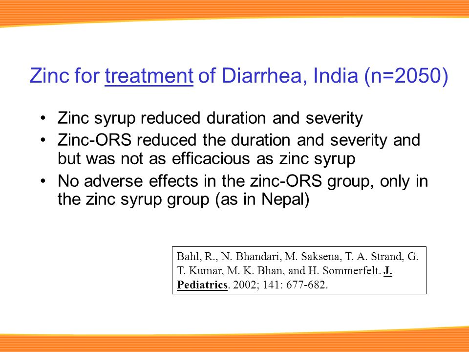 Zinc syrup reduced duration and severity Zinc-ORS reduced the duration and severity and but was not as efficacious as zinc syrup No adverse effects in the zinc-ORS group, only in the zinc syrup group (as in Nepal) Zinc for treatment of Diarrhea, India (n=2050) Bahl, R., N.
