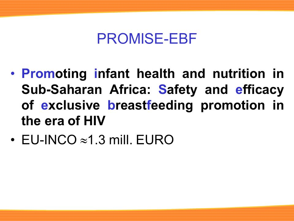 PROMISE-EBF Promoting infant health and nutrition in Sub-Saharan Africa: Safety and efficacy of exclusive breastfeeding promotion in the era of HIV EU-INCO  1.3 mill.