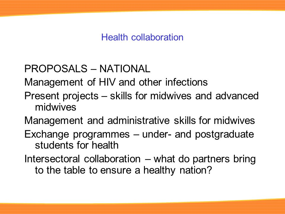 Health collaboration PROPOSALS – NATIONAL Management of HIV and other infections Present projects – skills for midwives and advanced midwives Management and administrative skills for midwives Exchange programmes – under- and postgraduate students for health Intersectoral collaboration – what do partners bring to the table to ensure a healthy nation