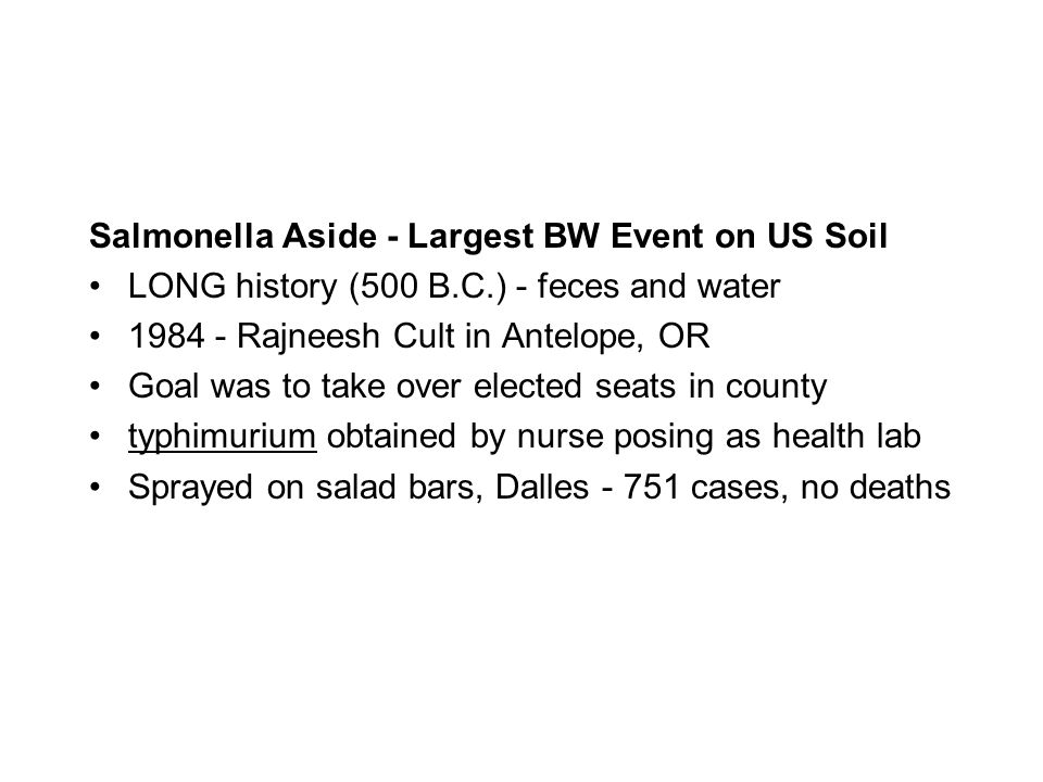 Salmonella Aside - Largest BW Event on US Soil LONG history (500 B.C.) - feces and water 1984 - Rajneesh Cult in Antelope, OR Goal was to take over elected seats in county typhimurium obtained by nurse posing as health lab Sprayed on salad bars, Dalles - 751 cases, no deaths