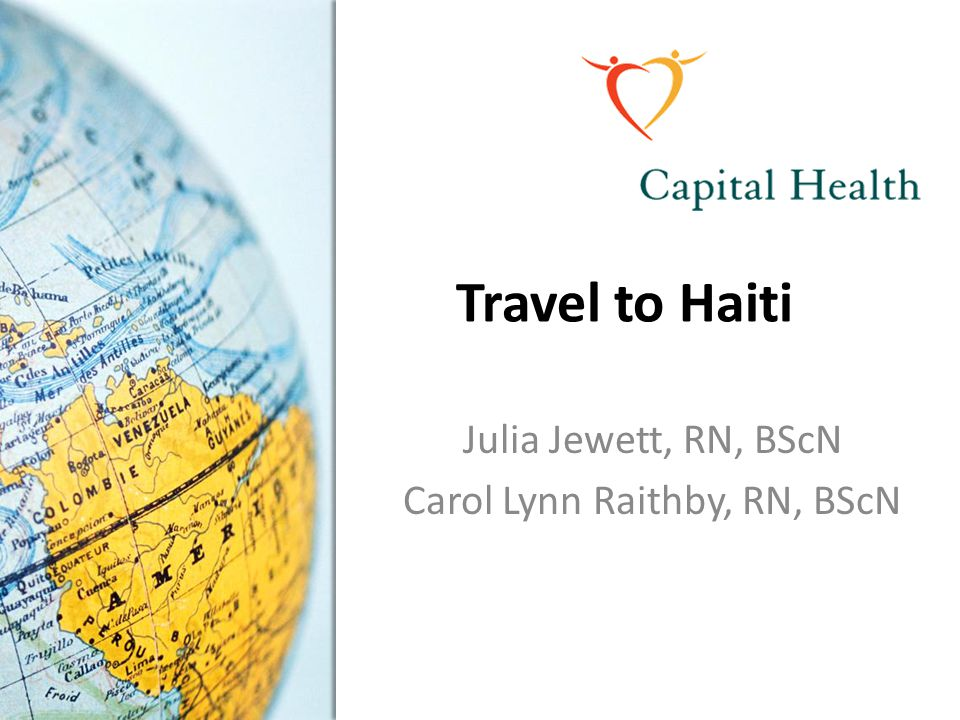 Travel to Haiti Julia Jewett, RN, BScN Carol Lynn Raithby, RN, BScN