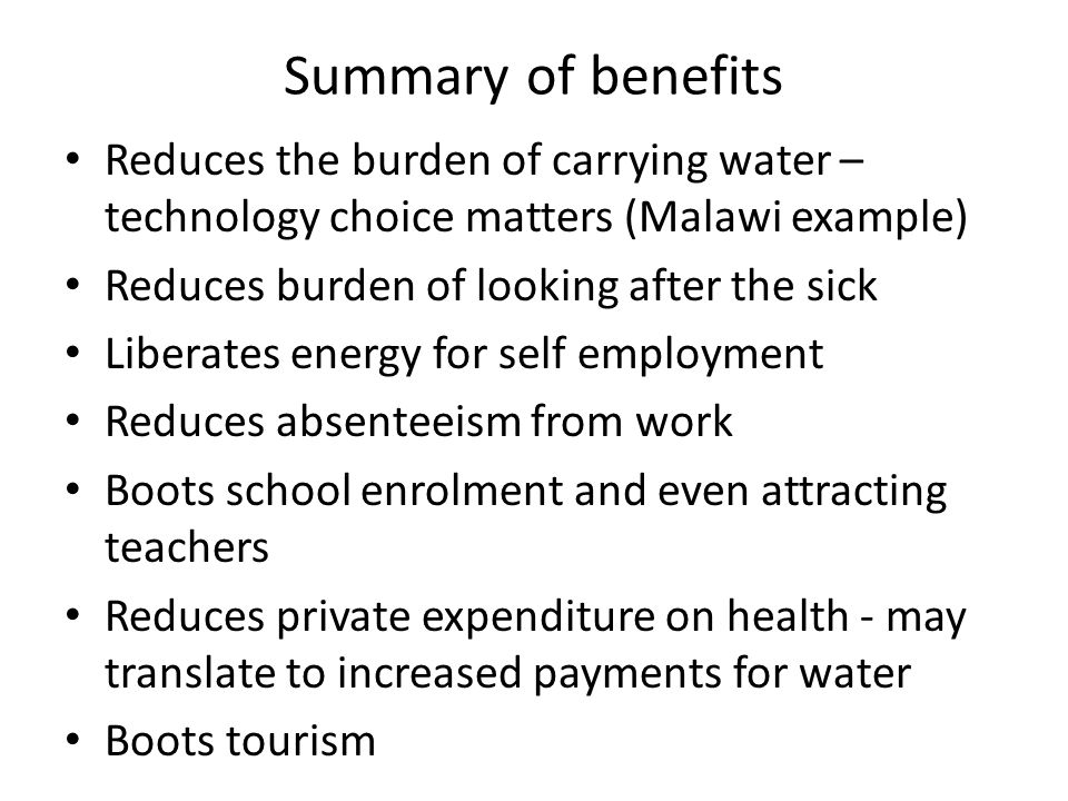 Summary of benefits Reduces the burden of carrying water – technology choice matters (Malawi example) Reduces burden of looking after the sick Liberates energy for self employment Reduces absenteeism from work Boots school enrolment and even attracting teachers Reduces private expenditure on health - may translate to increased payments for water Boots tourism