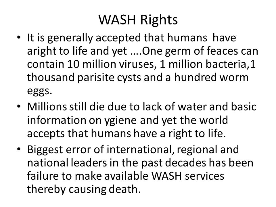 WASH Rights It is generally accepted that humans have aright to life and yet ….One germ of feaces can contain 10 million viruses, 1 million bacteria,1 thousand parisite cysts and a hundred worm eggs.