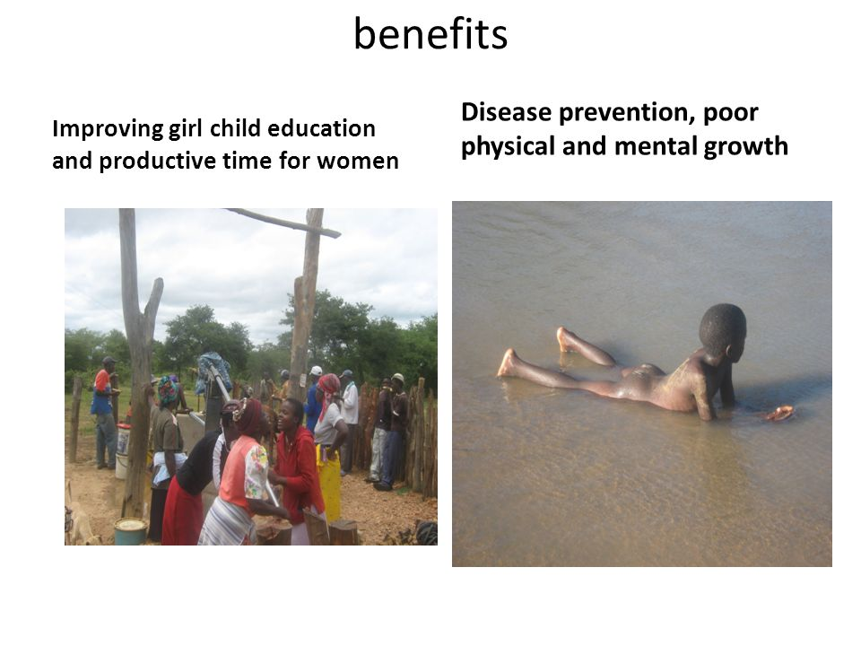 benefits Improving girl child education and productive time for women Disease prevention, poor physical and mental growth
