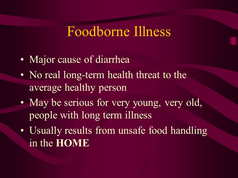 Foodborne Illness Major cause of diarrhea No real long-term health threat to the average healthy person May be serious for very young, very old, people with long term illness Usually results from unsafe food handling in the HOME