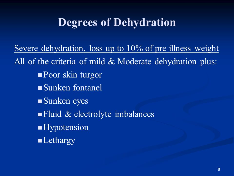 8 Degrees of Dehydration Severe dehydration, loss up to 10% of pre illness weight All of the criteria of mild & Moderate dehydration plus: Poor skin turgor Sunken fontanel Sunken eyes Fluid & electrolyte imbalances Hypotension Lethargy