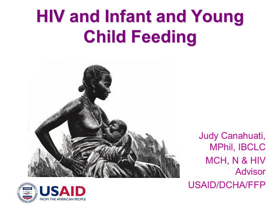 HIV and Infant and Young Child Feeding Judy Canahuati, MPhil, IBCLC MCH, N & HIV Advisor USAID/DCHA/FFP