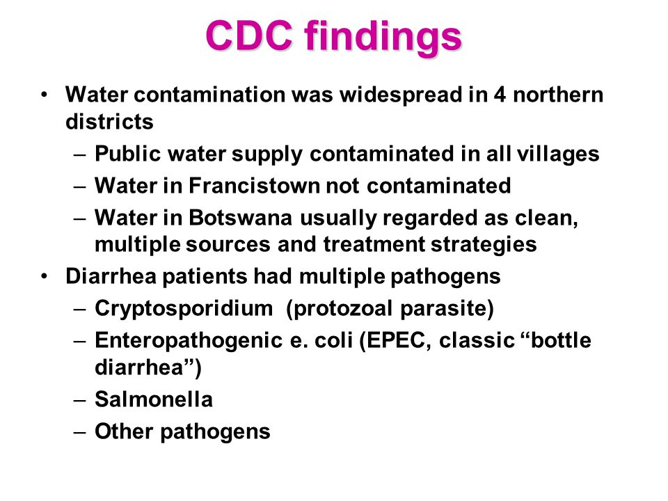 CDC findings Water contamination was widespread in 4 northern districts –Public water supply contaminated in all villages –Water in Francistown not contaminated –Water in Botswana usually regarded as clean, multiple sources and treatment strategies Diarrhea patients had multiple pathogens –Cryptosporidium (protozoal parasite) –Enteropathogenic e.
