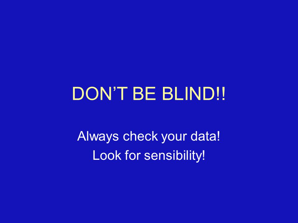 DON'T BE BLIND!! Always check your data! Look for sensibility!