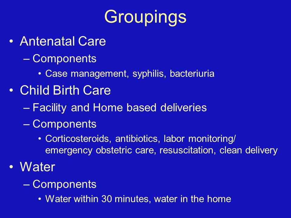 Groupings Antenatal Care –Components Case management, syphilis, bacteriuria Child Birth Care –Facility and Home based deliveries –Components Corticost