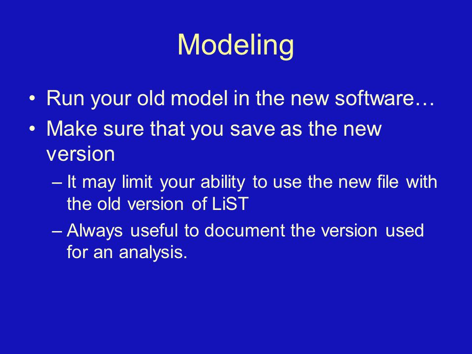 Modeling Run your old model in the new software… Make sure that you save as the new version –It may limit your ability to use the new file with the ol