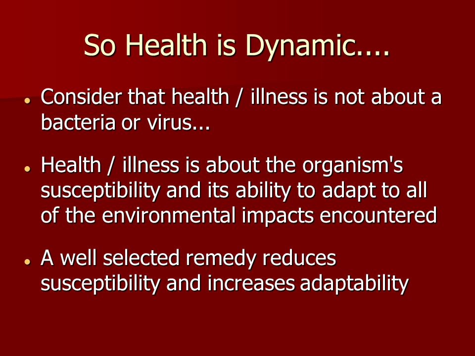 So Health is Dynamic.... Consider that health / illness is not about a bacteria or virus...