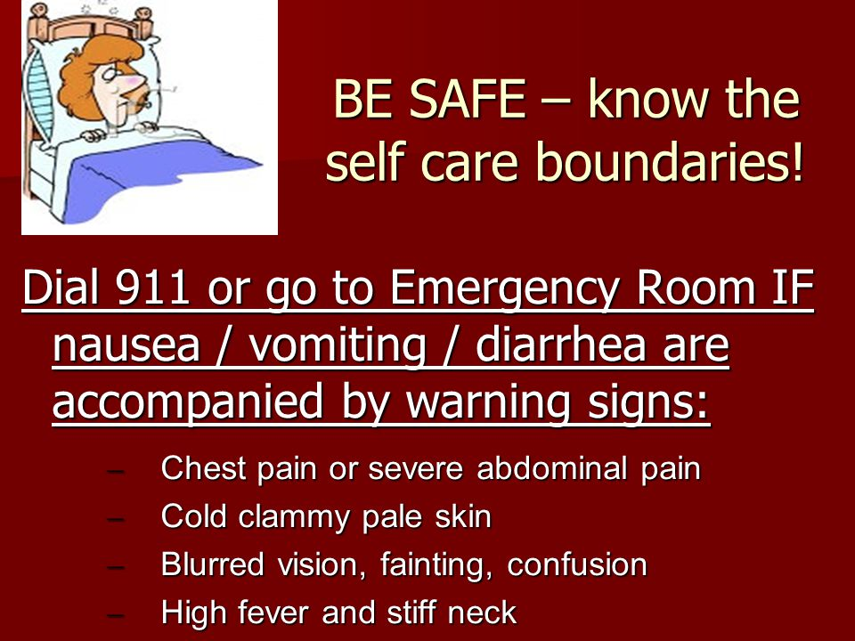 BE SAFE – know the self care boundaries! Dial 911 or go to Emergency Room IF nausea / vomiting / diarrhea are accompanied by warning signs: – Chest pa