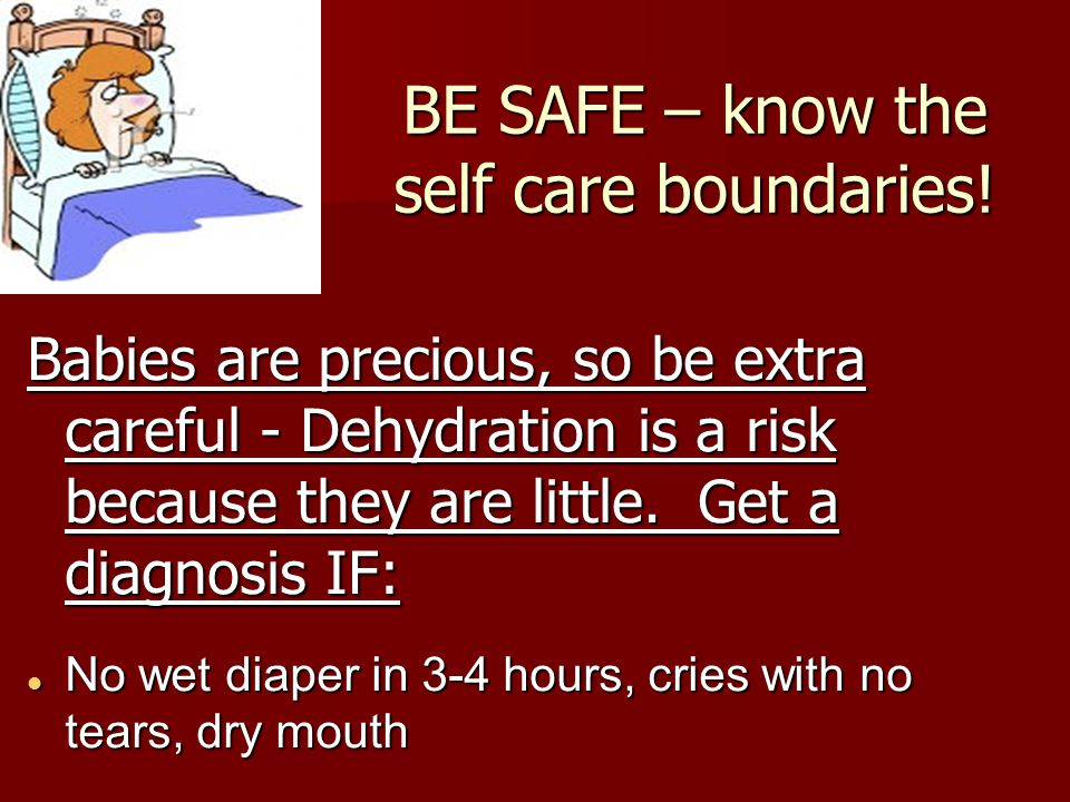 BE SAFE – know the self care boundaries! Babies are precious, so be extra careful - Dehydration is a risk because they are little. Get a diagnosis IF: