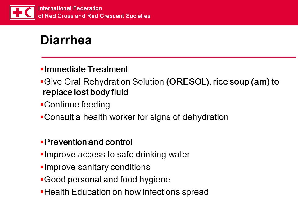 Diarrhea  Immediate Treatment  Give Oral Rehydration Solution (ORESOL), rice soup (am) to replace lost body fluid  Continue feeding  Consult a health worker for signs of dehydration  Prevention and control  Improve access to safe drinking water  Improve sanitary conditions  Good personal and food hygiene  Health Education on how infections spread