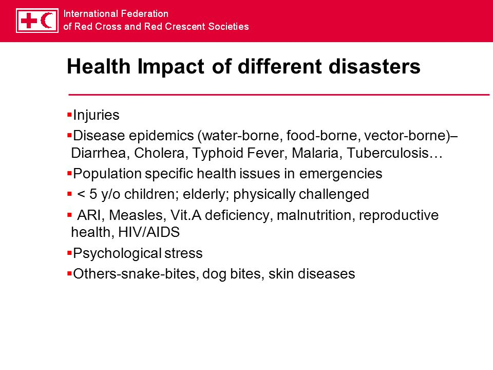 Health Impact of different disasters  Injuries  Disease epidemics (water-borne, food-borne, vector-borne)– Diarrhea, Cholera, Typhoid Fever, Malaria, Tuberculosis…  Population specific health issues in emergencies  < 5 y/o children; elderly; physically challenged  ARI, Measles, Vit.A deficiency, malnutrition, reproductive health, HIV/AIDS  Psychological stress  Others-snake-bites, dog bites, skin diseases