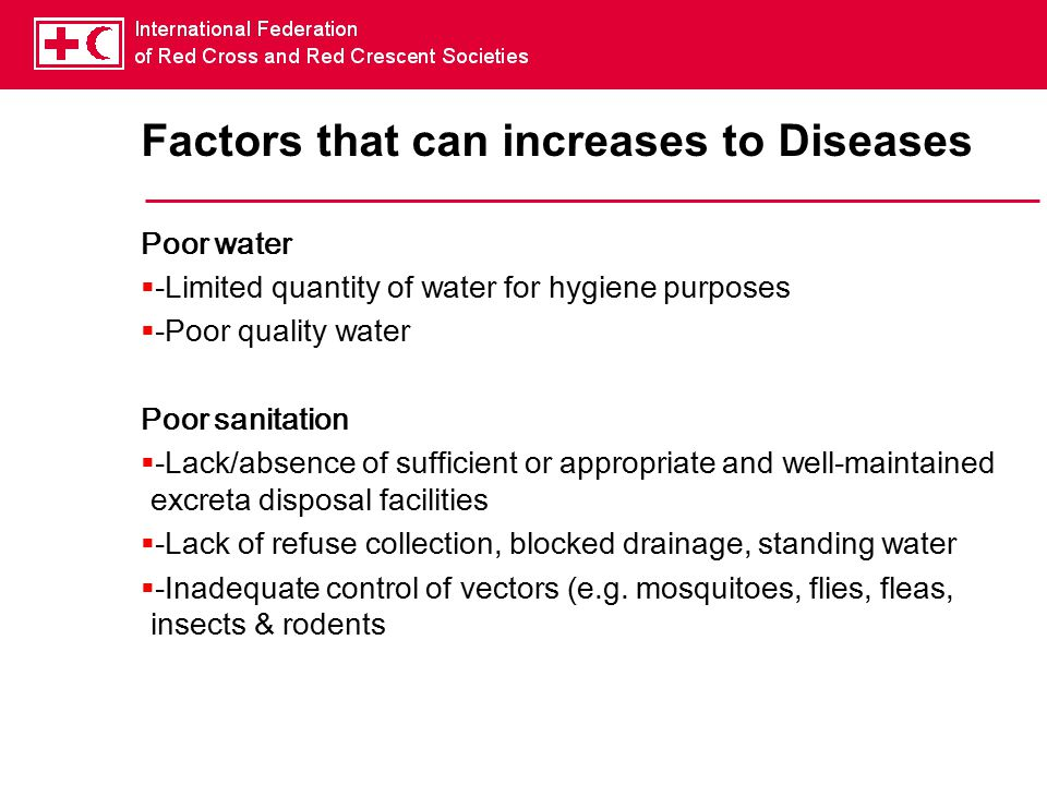 Factors that can increases to Diseases Poor water  -Limited quantity of water for hygiene purposes  -Poor quality water Poor sanitation  -Lack/absence of sufficient or appropriate and well-maintained excreta disposal facilities  -Lack of refuse collection, blocked drainage, standing water  -Inadequate control of vectors (e.g.
