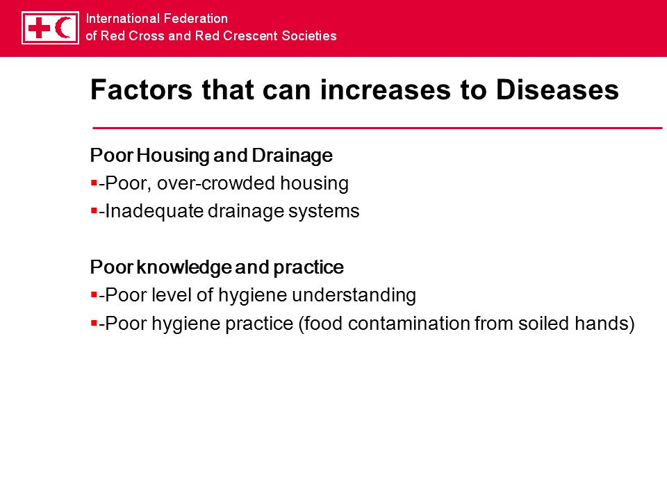 Factors that can increases to Diseases Poor Housing and Drainage  -Poor, over-crowded housing  -Inadequate drainage systems Poor knowledge and practice  -Poor level of hygiene understanding  -Poor hygiene practice (food contamination from soiled hands)