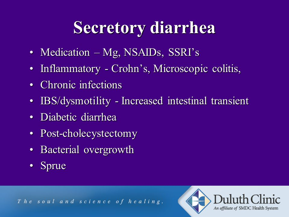 Secretory diarrhea Medication – Mg, NSAIDs, SSRI'sMedication – Mg, NSAIDs, SSRI's Inflammatory - Crohn's, Microscopic colitis,Inflammatory - Crohn's, Microscopic colitis, Chronic infectionsChronic infections IBS/dysmotility - Increased intestinal transientIBS/dysmotility - Increased intestinal transient Diabetic diarrheaDiabetic diarrhea Post-cholecystectomyPost-cholecystectomy Bacterial overgrowthBacterial overgrowth SprueSprue