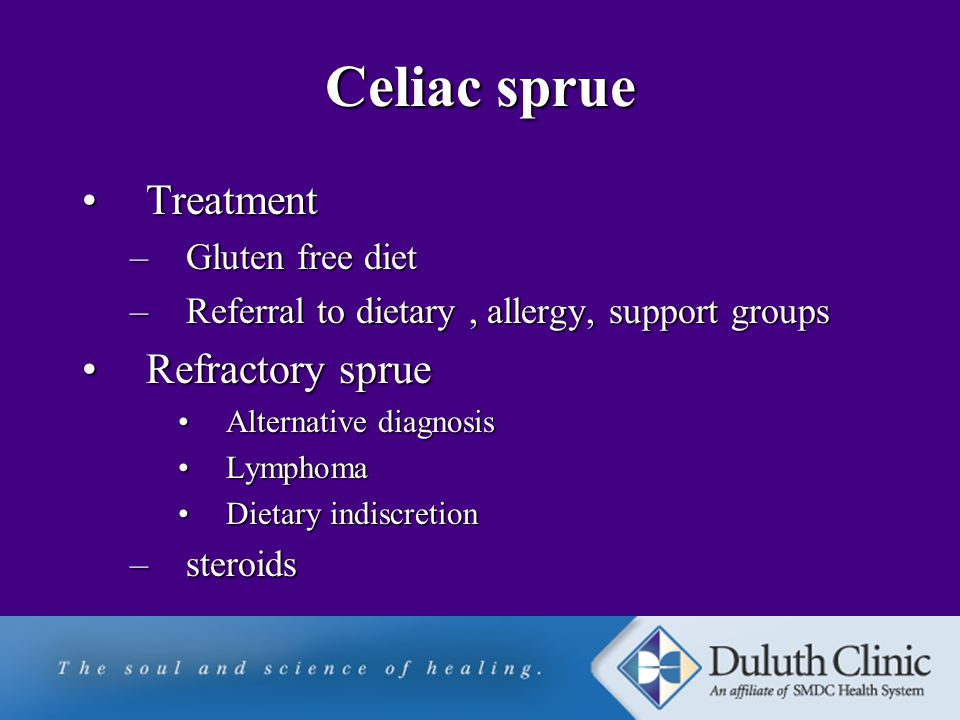 Celiac sprue TreatmentTreatment –Gluten free diet –Referral to dietary, allergy, support groups Refractory sprueRefractory sprue Alternative diagnosisAlternative diagnosis LymphomaLymphoma Dietary indiscretionDietary indiscretion –steroids