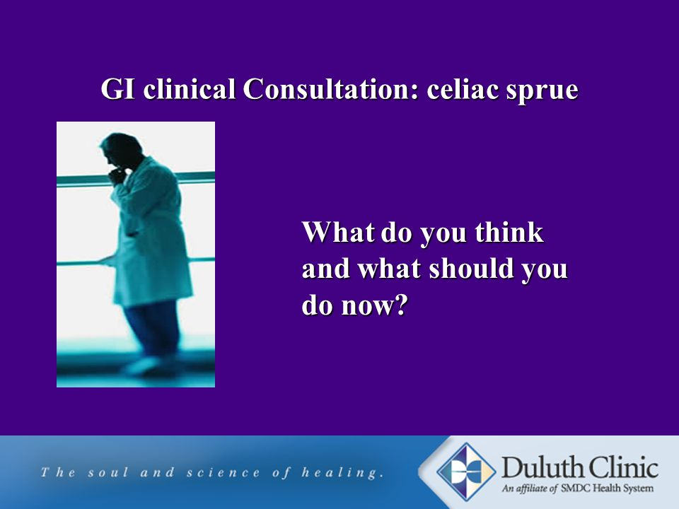 GI clinical Consultation: celiac sprue What do you think and what should you do now